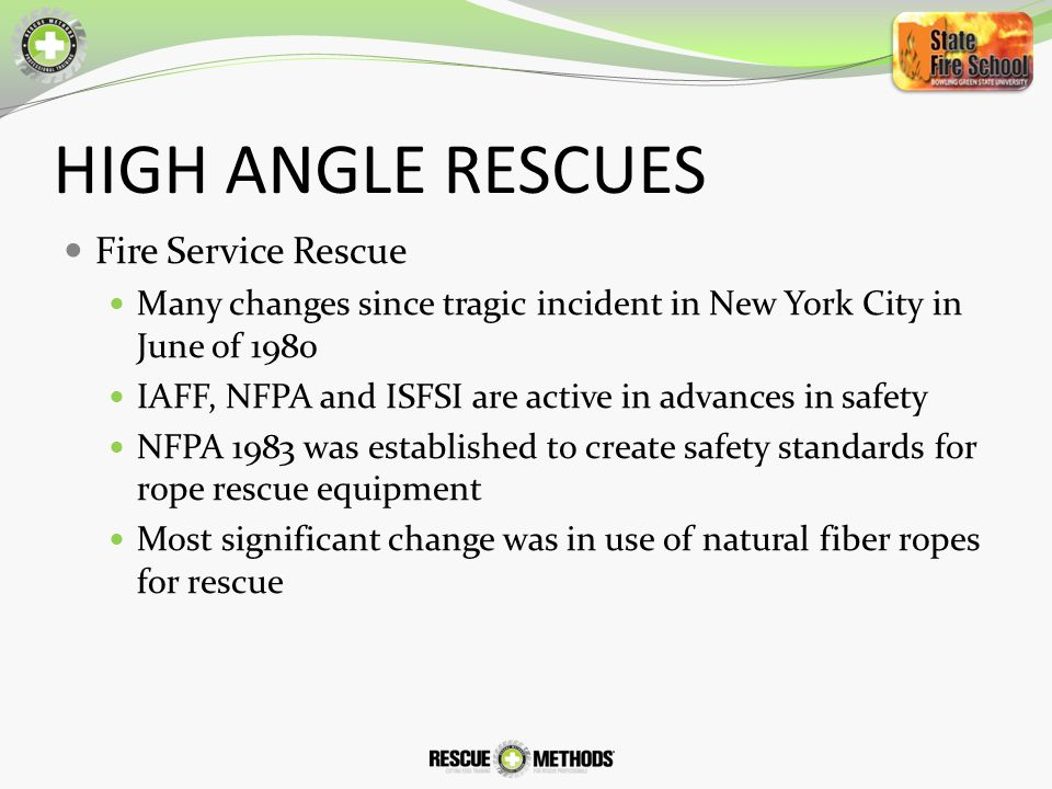 HIGH ANGLE RESCUES Fire Service Rescue Many changes since tragic incident in New York City in June of 1980 IAFF, NFPA and ISFSI are active in advances in safety NFPA 1983 was established to create safety standards for rope rescue equipment Most significant change was in use of natural fiber ropes for rescue