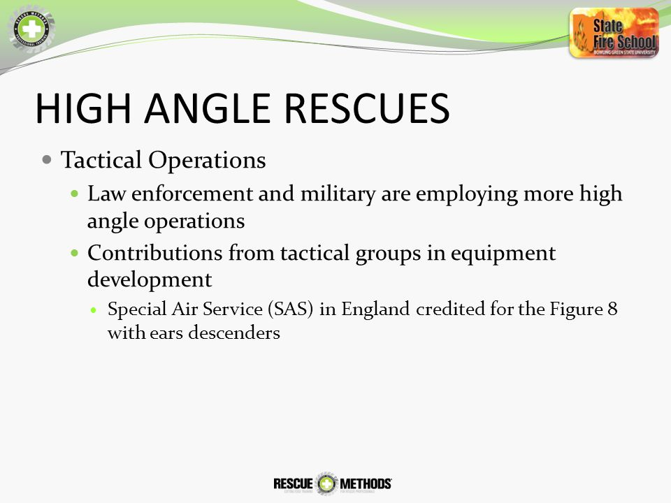 HIGH ANGLE RESCUES Tactical Operations Law enforcement and military are employing more high angle operations Contributions from tactical groups in equipment development Special Air Service (SAS) in England credited for the Figure 8 with ears descenders