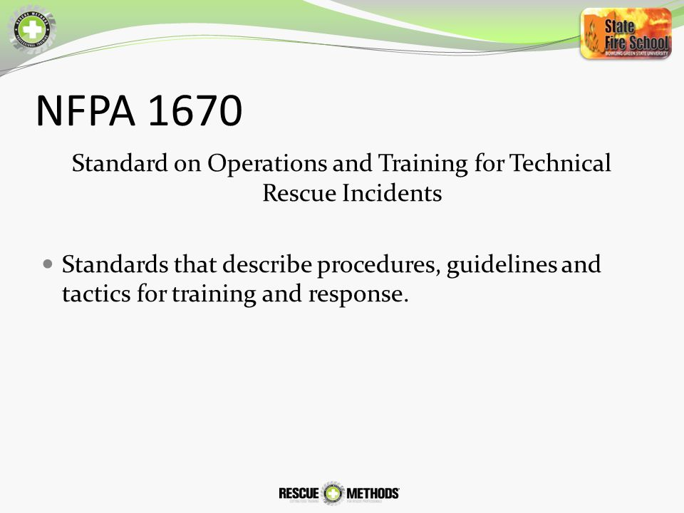 NFPA 1670 Standard on Operations and Training for Technical Rescue Incidents Standards that describe procedures, guidelines and tactics for training and response.