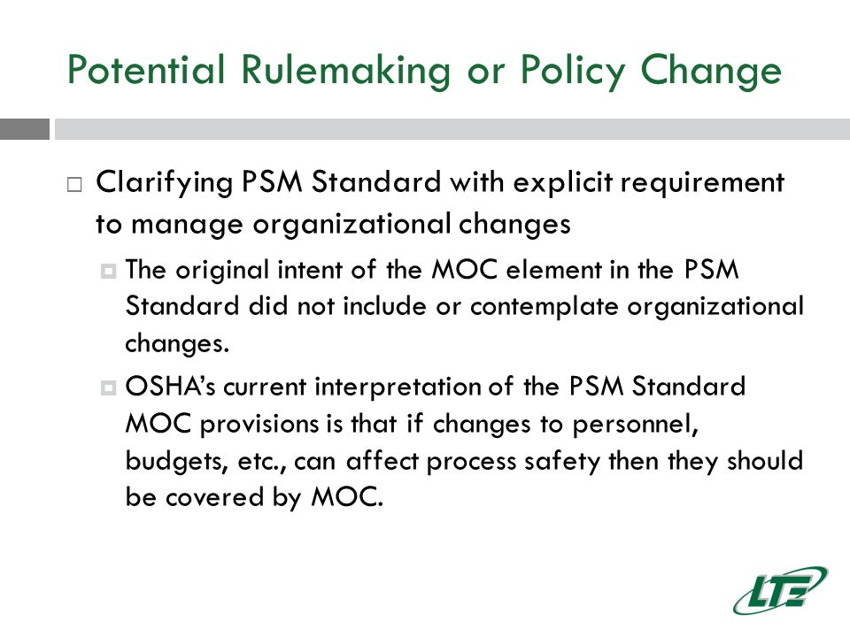 Potential Rulemaking or Policy Change  Clarifying PSM Standard with explicit requirement to manage organizational changes  The original intent of the MOC element in the PSM Standard did not include or contemplate organizational changes.