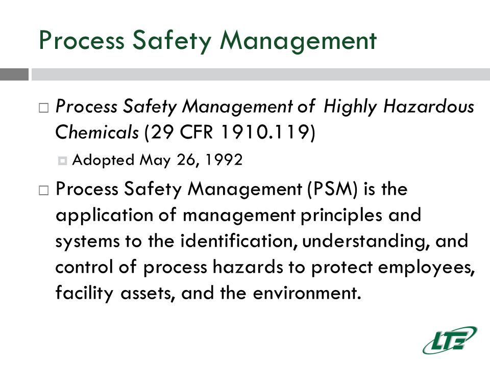 Process Safety Management  Process Safety Management of Highly Hazardous Chemicals (29 CFR 1910.119)  Adopted May 26, 1992  Process Safety Management (PSM) is the application of management principles and systems to the identification, understanding, and control of process hazards to protect employees, facility assets, and the environment.