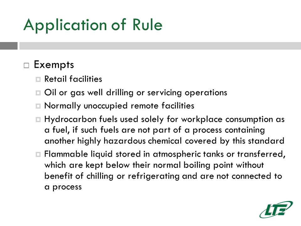 Application of Rule  Exempts  Retail facilities  Oil or gas well drilling or servicing operations  Normally unoccupied remote facilities  Hydrocarbon fuels used solely for workplace consumption as a fuel, if such fuels are not part of a process containing another highly hazardous chemical covered by this standard  Flammable liquid stored in atmospheric tanks or transferred, which are kept below their normal boiling point without benefit of chilling or refrigerating and are not connected to a process