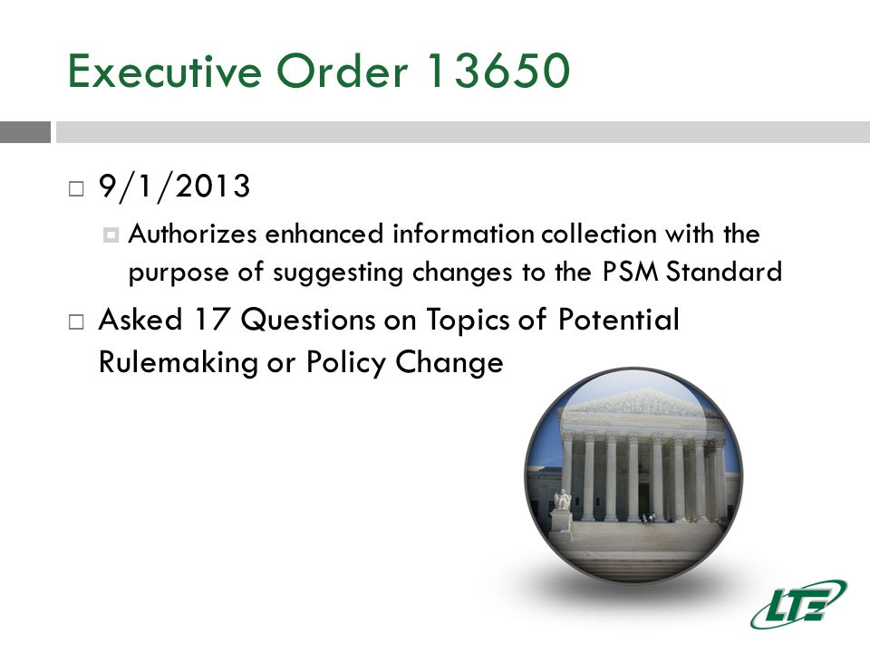 Executive Order 13650  9/1/2013  Authorizes enhanced information collection with the purpose of suggesting changes to the PSM Standard  Asked 17 Questions on Topics of Potential Rulemaking or Policy Change
