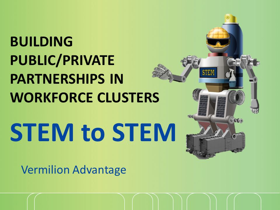 Vermilion Advantage BUILDING PUBLIC/PRIVATE PARTNERSHIPS IN WORKFORCE CLUSTERS STEM to STEM