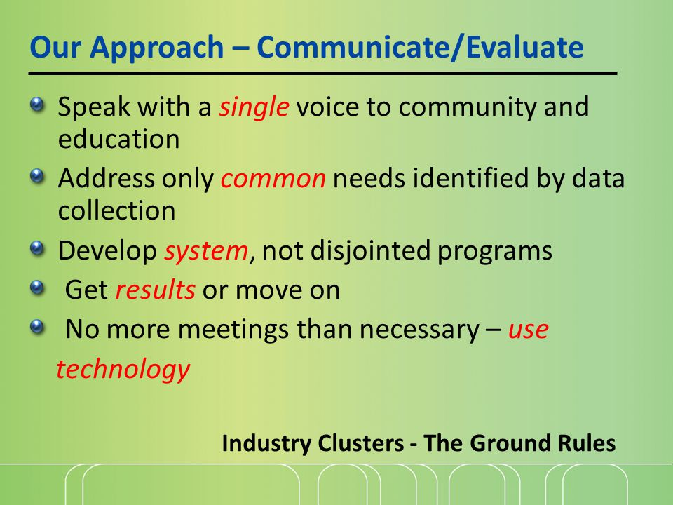 Our Approach – Communicate/Evaluate Industry Clusters - The Ground Rules Speak with a single voice to community and education Address only common needs identified by data collection Develop system, not disjointed programs Get results or move on No more meetings than necessary – use technology