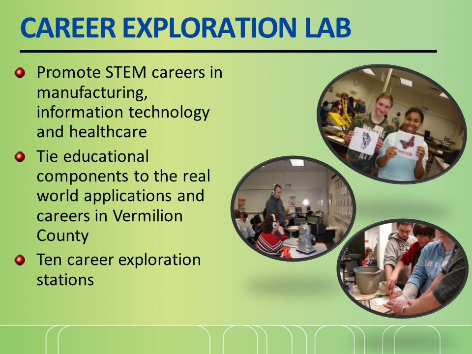 CAREER EXPLORATION LAB Promote STEM careers in manufacturing, information technology and healthcare Tie educational components to the real world applications and careers in Vermilion County Ten career exploration stations