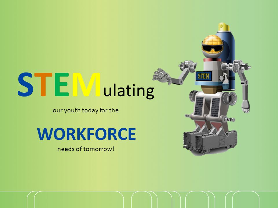 STEM ulating our youth today for the WORKFORCE needs of tomorrow!