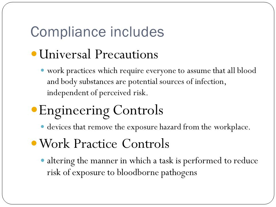 Compliance includes Universal Precautions work practices which require everyone to assume that all blood and body substances are potential sources of infection, independent of perceived risk.