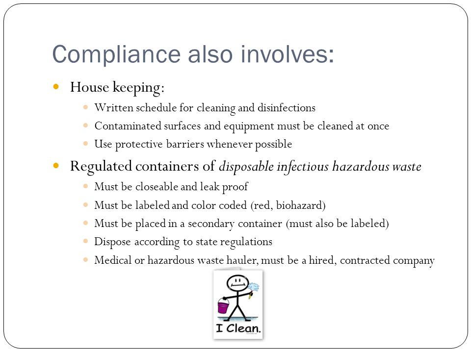 Compliance also involves: House keeping: Written schedule for cleaning and disinfections Contaminated surfaces and equipment must be cleaned at once Use protective barriers whenever possible Regulated containers of disposable infectious hazardous waste Must be closeable and leak proof Must be labeled and color coded (red, biohazard) Must be placed in a secondary container (must also be labeled) Dispose according to state regulations Medical or hazardous waste hauler, must be a hired, contracted company