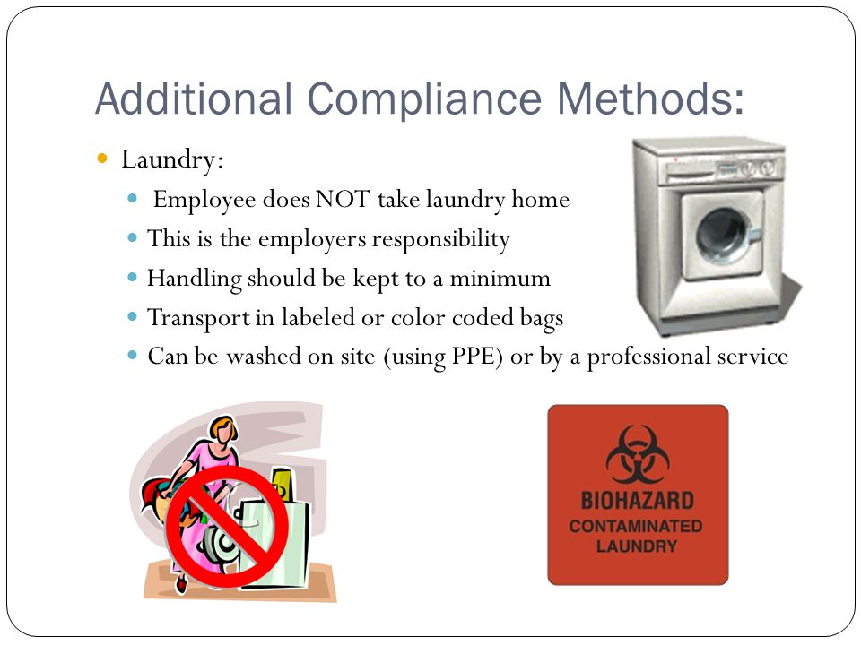 Additional Compliance Methods: Laundry: Employee does NOT take laundry home This is the employers responsibility Handling should be kept to a minimum Transport in labeled or color coded bags Can be washed on site (using PPE) or by a professional service
