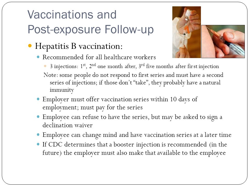 Vaccinations and Post-exposure Follow-up Hepatitis B vaccination: Recommended for all healthcare workers 3 injections: 1 st, 2 nd one month after, 3 rd five months after first injection Note: some people do not respond to first series and must have a second series of injections; if those don't take , they probably have a natural immunity Employer must offer vaccination series within 10 days of employment; must pay for the series Employee can refuse to have the series, but may be asked to sign a declination waiver Employee can change mind and have vaccination series at a later time If CDC determines that a booster injection is recommended (in the future) the employer must also make that available to the employee