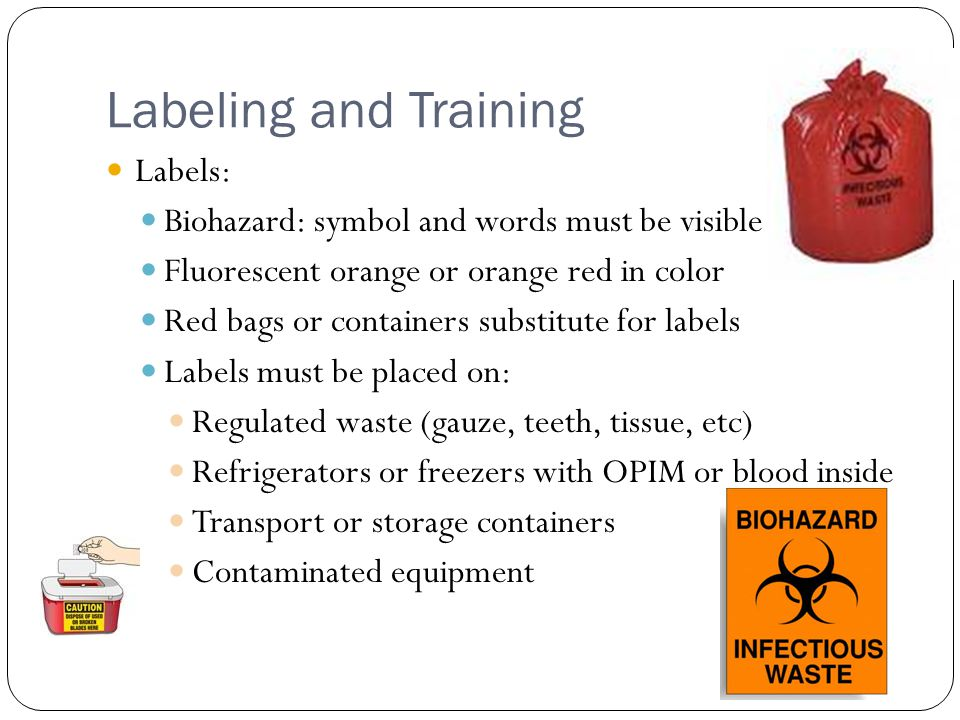 Labeling and Training Labels: Biohazard: symbol and words must be visible Fluorescent orange or orange red in color Red bags or containers substitute for labels Labels must be placed on: Regulated waste (gauze, teeth, tissue, etc) Refrigerators or freezers with OPIM or blood inside Transport or storage containers Contaminated equipment