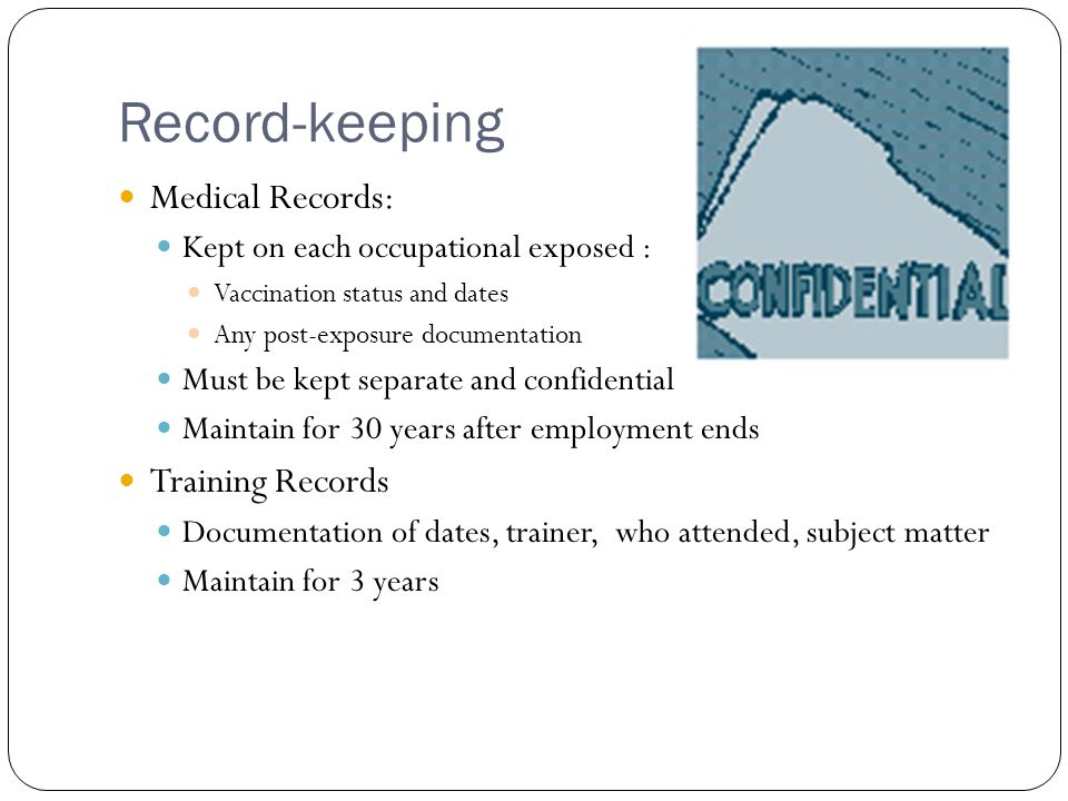 Record-keeping Medical Records: Kept on each occupational exposed : Vaccination status and dates Any post-exposure documentation Must be kept separate and confidential Maintain for 30 years after employment ends Training Records Documentation of dates, trainer, who attended, subject matter Maintain for 3 years