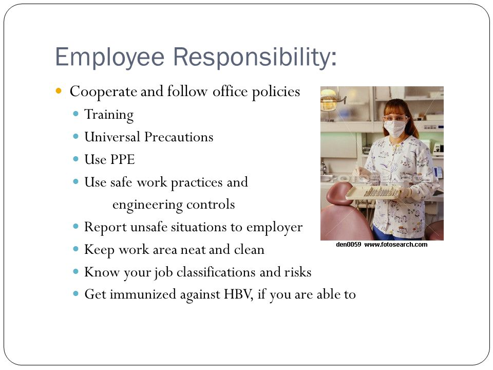 Employee Responsibility: Cooperate and follow office policies Training Universal Precautions Use PPE Use safe work practices and engineering controls Report unsafe situations to employer Keep work area neat and clean Know your job classifications and risks Get immunized against HBV, if you are able to