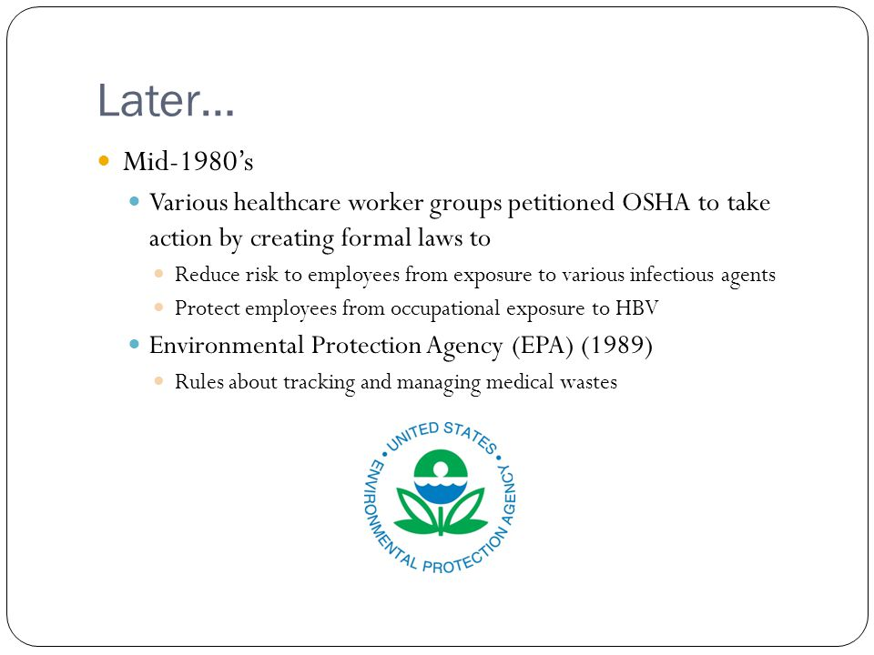 Later… Mid-1980's Various healthcare worker groups petitioned OSHA to take action by creating formal laws to Reduce risk to employees from exposure to various infectious agents Protect employees from occupational exposure to HBV Environmental Protection Agency (EPA) (1989) Rules about tracking and managing medical wastes