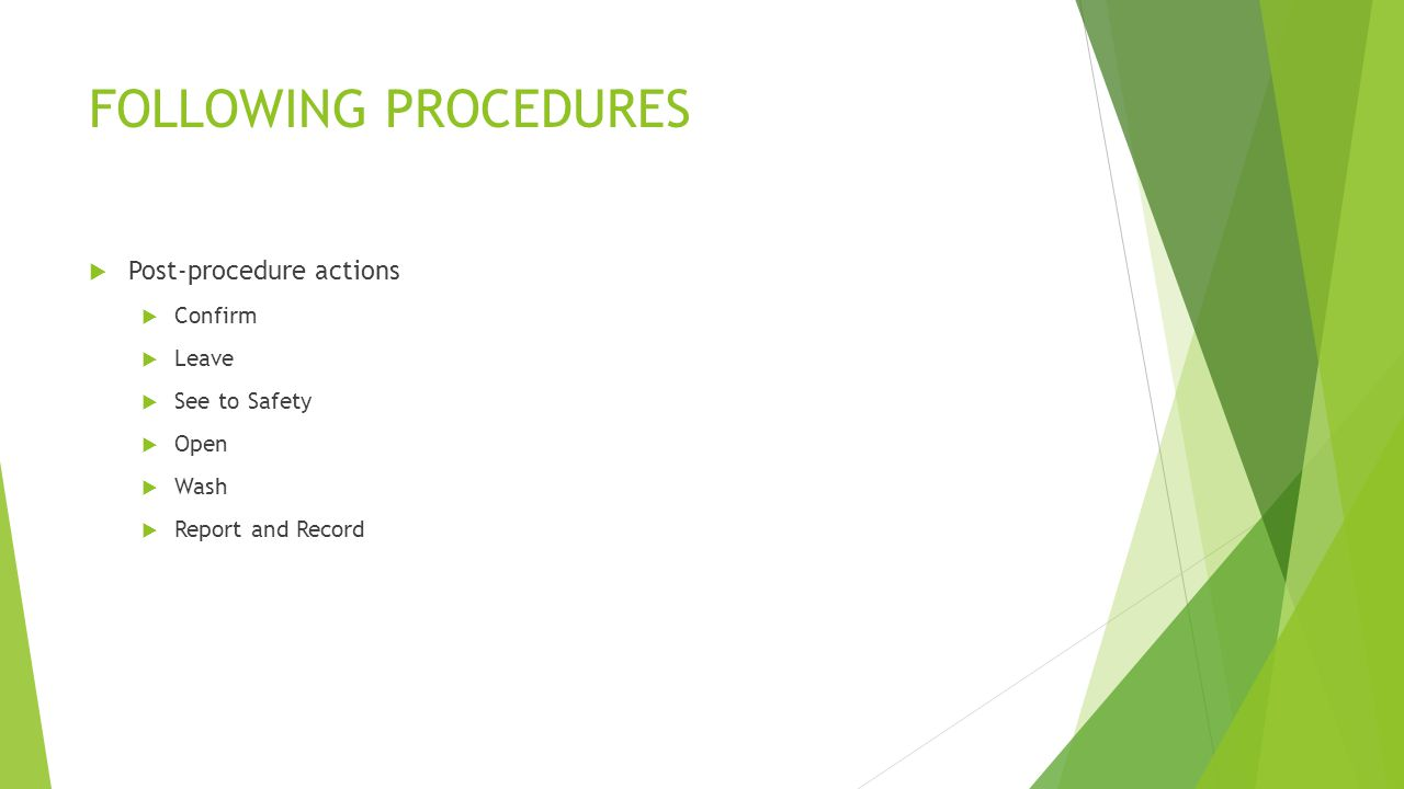 FOLLOWING PROCEDURES  Post-procedure actions  Confirm  Leave  See to Safety  Open  Wash  Report and Record
