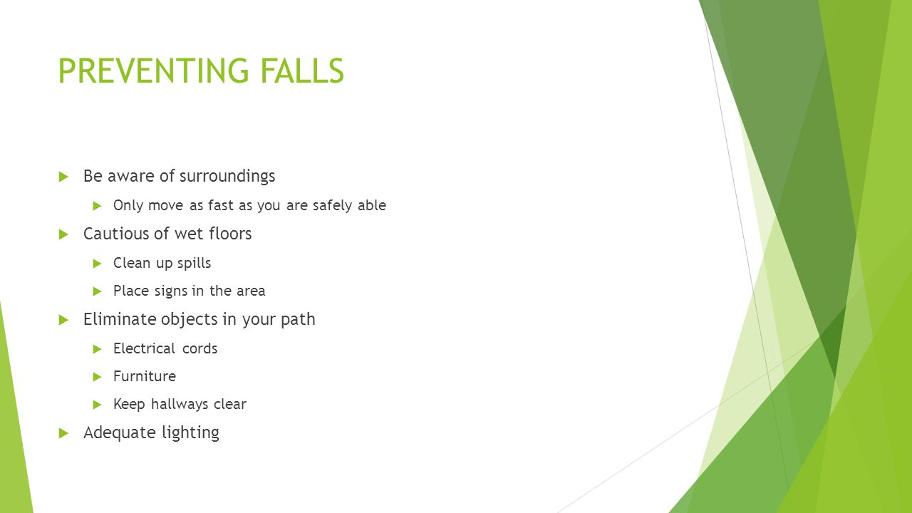 PREVENTING FALLS  Be aware of surroundings  Only move as fast as you are safely able  Cautious of wet floors  Clean up spills  Place signs in the area  Eliminate objects in your path  Electrical cords  Furniture  Keep hallways clear  Adequate lighting