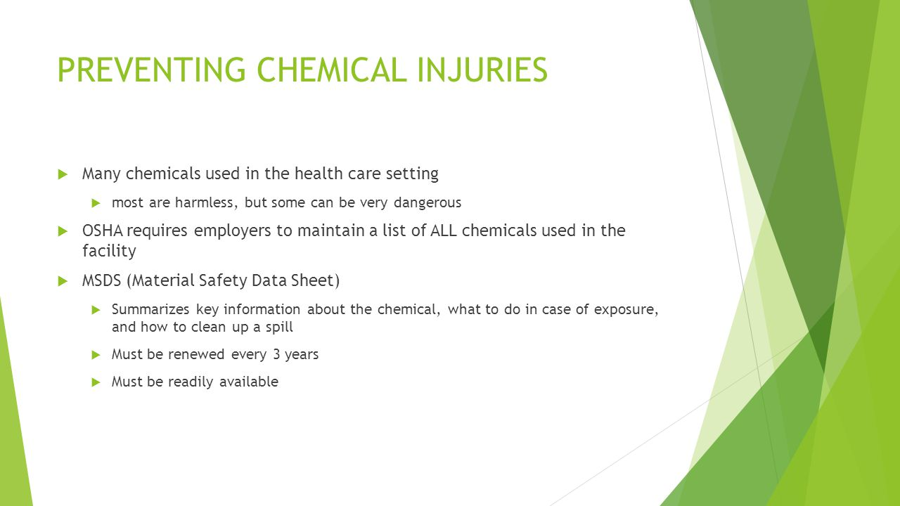 PREVENTING CHEMICAL INJURIES  Many chemicals used in the health care setting  most are harmless, but some can be very dangerous  OSHA requires employers to maintain a list of ALL chemicals used in the facility  MSDS (Material Safety Data Sheet)  Summarizes key information about the chemical, what to do in case of exposure, and how to clean up a spill  Must be renewed every 3 years  Must be readily available