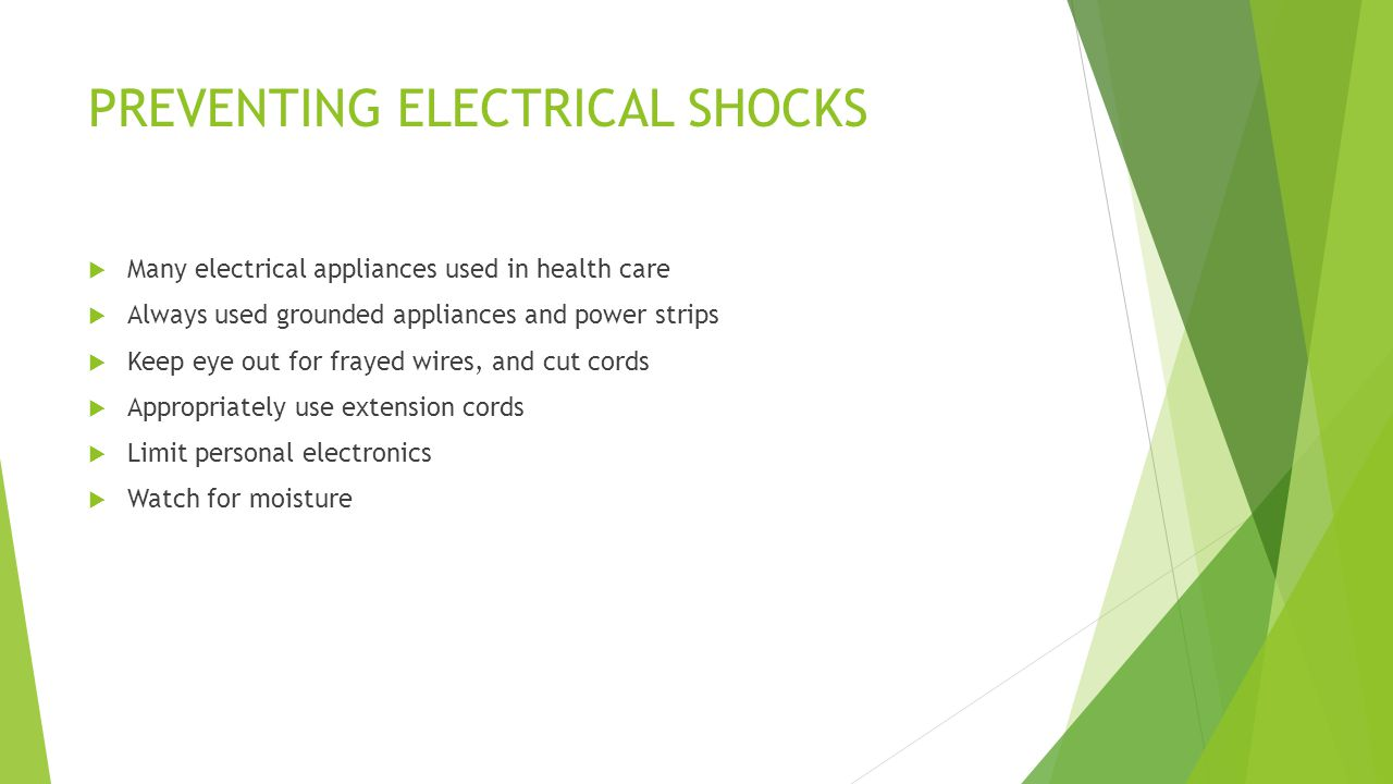 PREVENTING ELECTRICAL SHOCKS  Many electrical appliances used in health care  Always used grounded appliances and power strips  Keep eye out for frayed wires, and cut cords  Appropriately use extension cords  Limit personal electronics  Watch for moisture