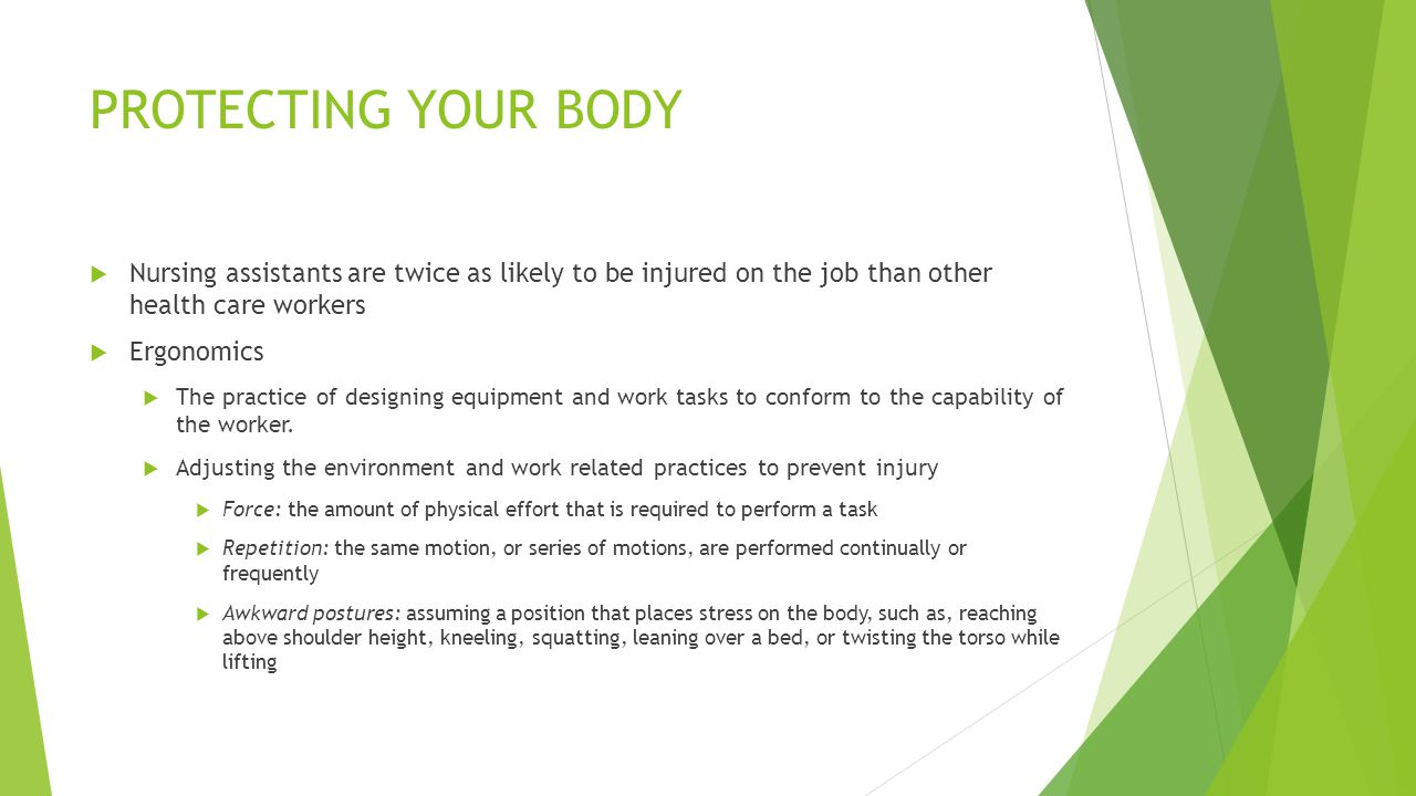 PROTECTING YOUR BODY  Nursing assistants are twice as likely to be injured on the job than other health care workers  Ergonomics  The practice of designing equipment and work tasks to conform to the capability of the worker.