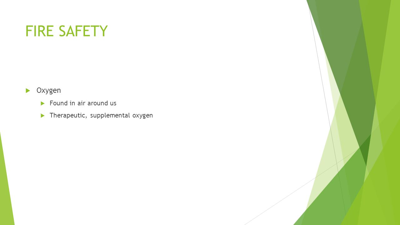 FIRE SAFETY  Oxygen  Found in air around us  Therapeutic, supplemental oxygen