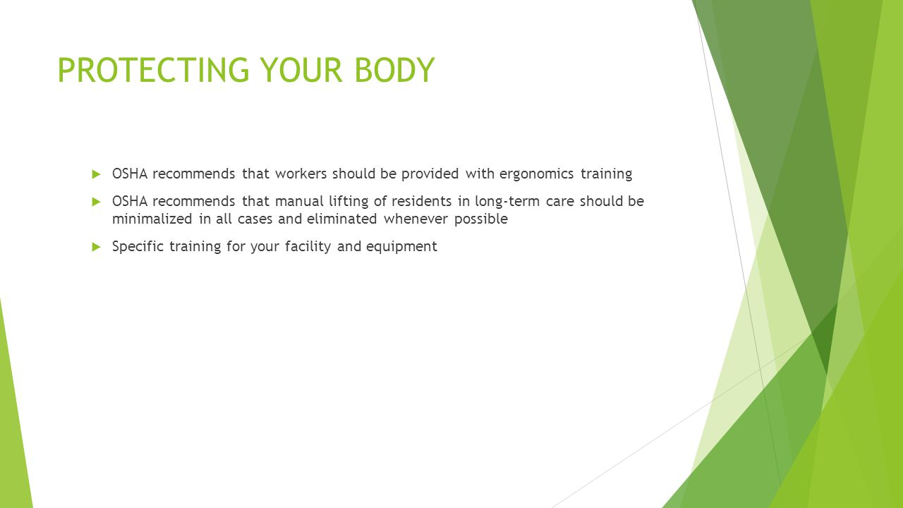 PROTECTING YOUR BODY  OSHA recommends that workers should be provided with ergonomics training  OSHA recommends that manual lifting of residents in long-term care should be minimalized in all cases and eliminated whenever possible  Specific training for your facility and equipment