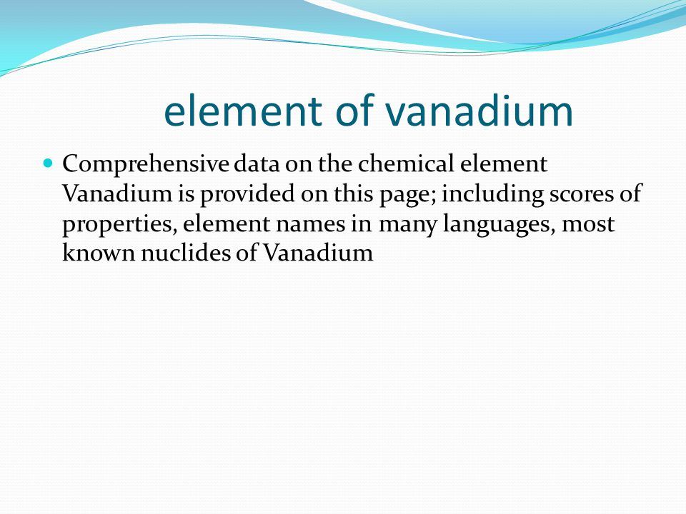element of vanadium Comprehensive data on the chemical element Vanadium is provided on this page; including scores of properties, element names in many languages, most known nuclides of Vanadium