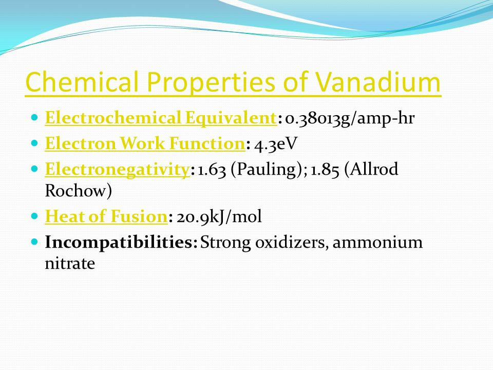 Chemical Properties of Vanadium Electrochemical Equivalent: 0.38013g/amp-hr Electrochemical Equivalent Electron Work Function: 4.3eV Electron Work Function Electronegativity: 1.63 (Pauling); 1.85 (Allrod Rochow) Electronegativity Heat of Fusion: 20.9kJ/mol Heat of Fusion Incompatibilities: Strong oxidizers, ammonium nitrate
