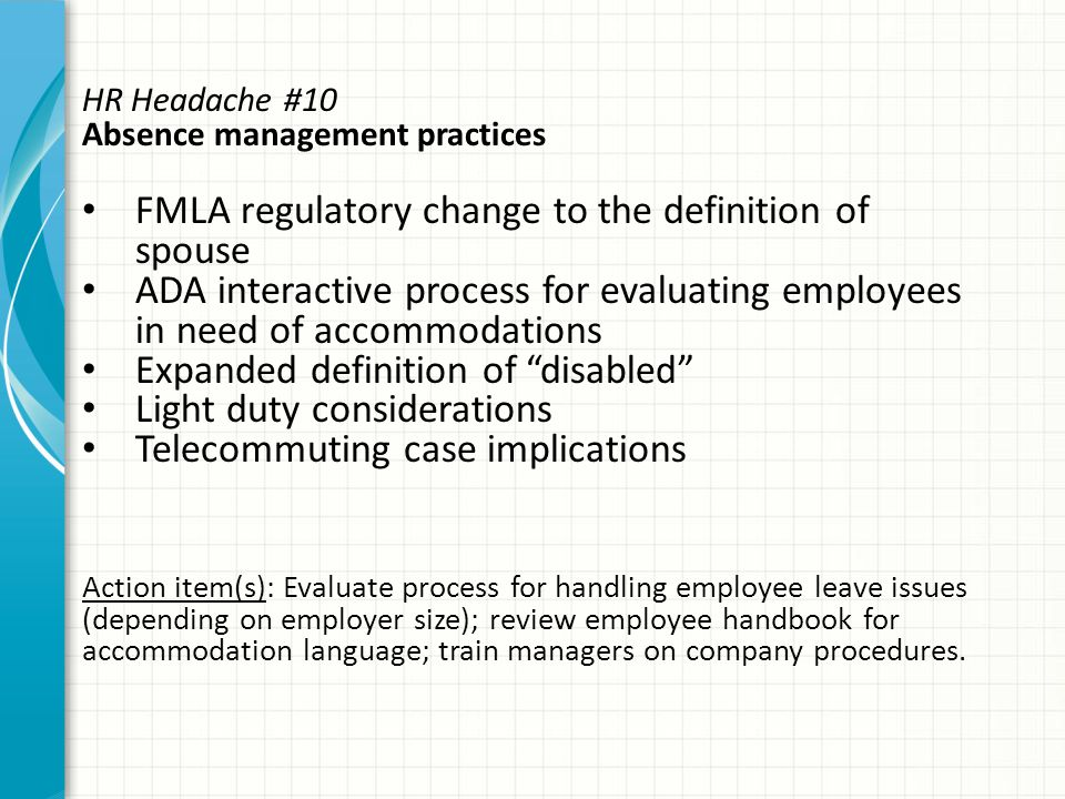 HR Headache #10 Absence management practices FMLA regulatory change to the definition of spouse ADA interactive process for evaluating employees in need of accommodations Expanded definition of disabled Light duty considerations Telecommuting case implications Action item(s): Evaluate process for handling employee leave issues (depending on employer size); review employee handbook for accommodation language; train managers on company procedures.