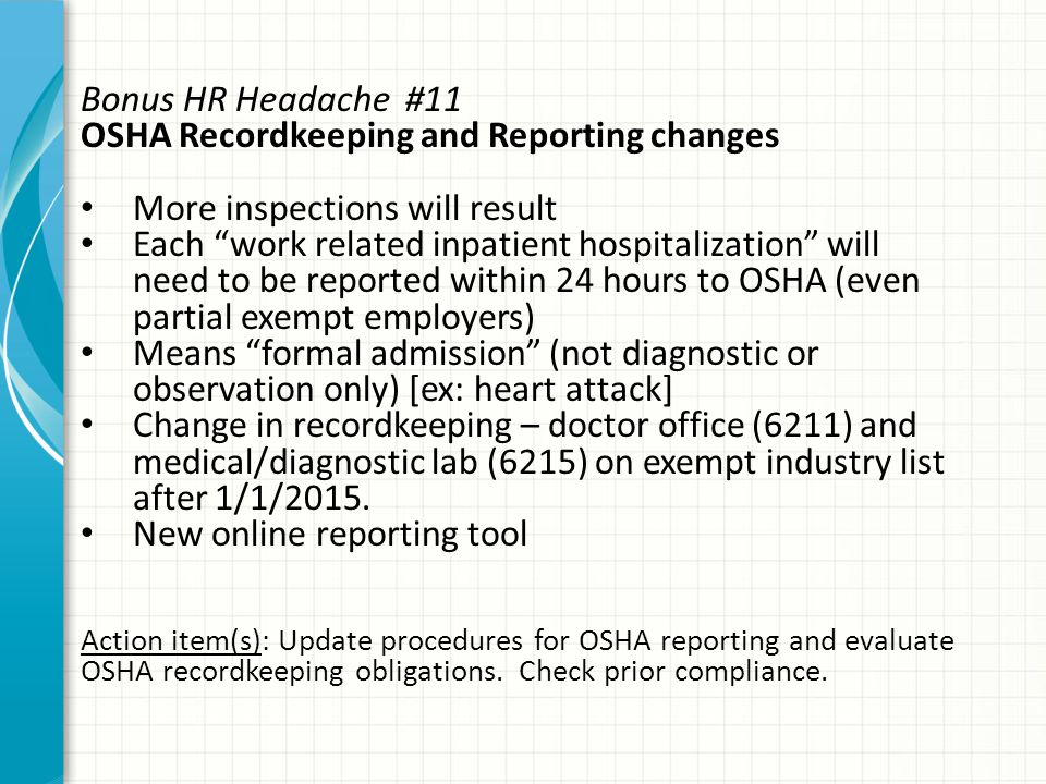Bonus HR Headache #11 OSHA Recordkeeping and Reporting changes More inspections will result Each work related inpatient hospitalization will need to be reported within 24 hours to OSHA (even partial exempt employers) Means formal admission (not diagnostic or observation only) [ex: heart attack] Change in recordkeeping – doctor office (6211) and medical/diagnostic lab (6215) on exempt industry list after 1/1/2015.