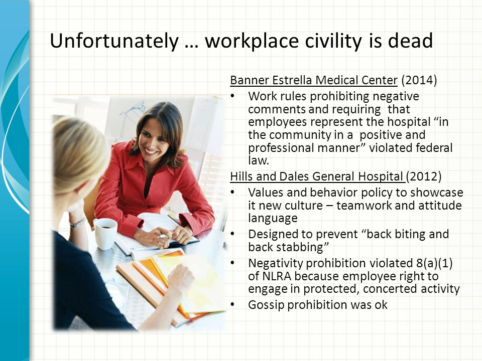 Unfortunately … workplace civility is dead Banner Estrella Medical Center (2014) Work rules prohibiting negative comments and requiring that employees represent the hospital in the community in a positive and professional manner violated federal law.