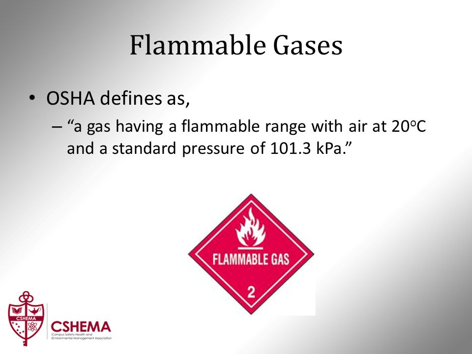"Flammable Gases OSHA defines as, – ""a gas having a flammable range with air at 20 o C and a standard pressure of 101.3 kPa."""