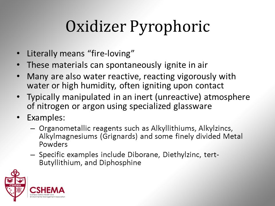"Oxidizer Pyrophoric Literally means ""fire-loving"" These materials can spontaneously ignite in air Many are also water reactive, reacting vigorously wi"
