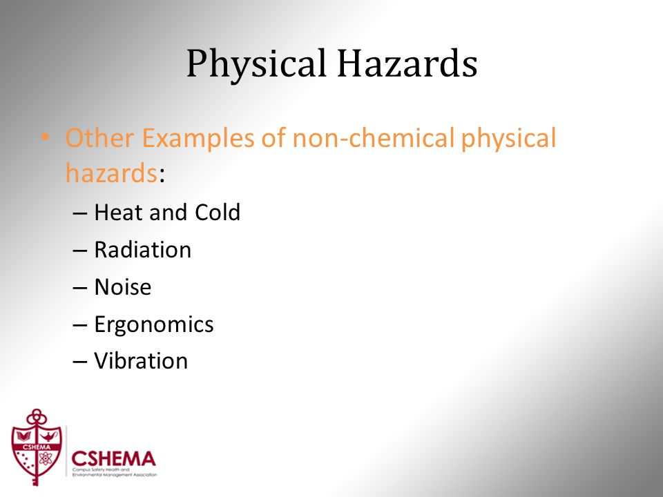 Physical Hazards Other Examples of non-chemical physical hazards: – Heat and Cold – Radiation – Noise – Ergonomics – Vibration