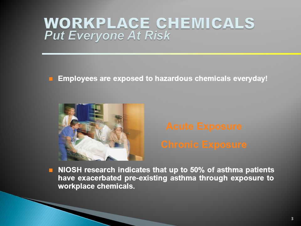 Employees are exposed to hazardous chemicals everyday! NIOSH research indicates that up to 50% of asthma patients have exacerbated pre-existing asthma