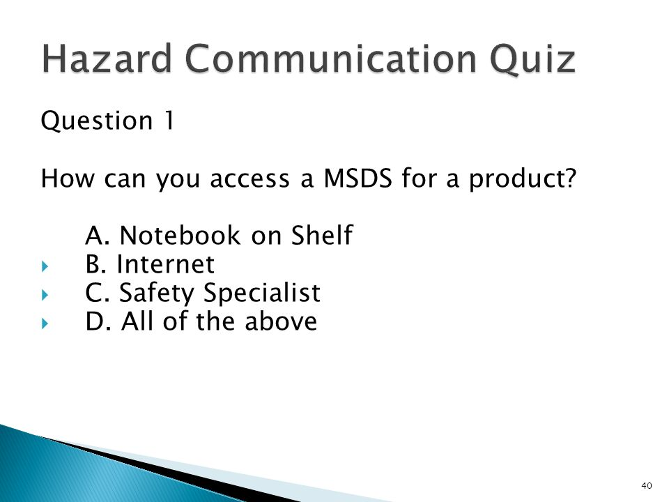 Question 1 How can you access a MSDS for a product? A. Notebook on Shelf  B. Internet  C. Safety Specialist  D. All of the above 40