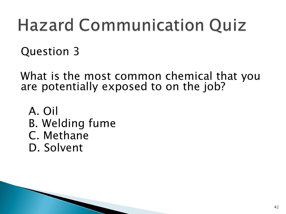 Question 3 What is the most common chemical that you are potentially exposed to on the job? A. Oil B. Welding fume C. Methane D. Solvent 42