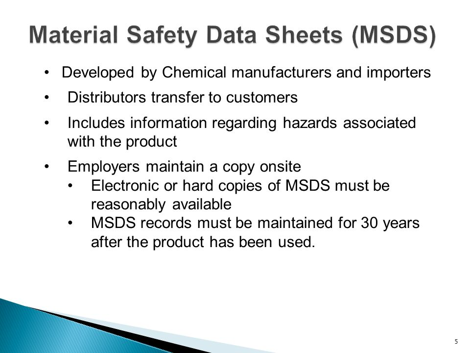 Material Safety Data Sheets (MSDS) Developed by Chemical manufacturers and importers Distributors transfer to customers Includes information regarding
