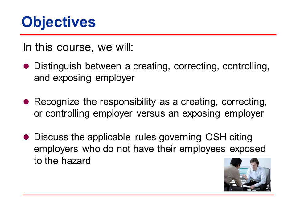 Objectives In this course, we will: Distinguish between a creating, correcting, controlling, and exposing employer Recognize the responsibility as a creating, correcting, or controlling employer versus an exposing employer Discuss the applicable rules governing OSH citing employers who do not have their employees exposed to the hazard