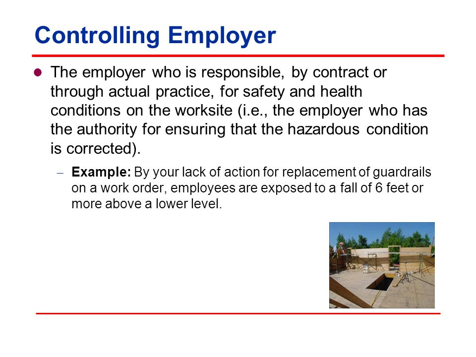 Controlling Employer The employer who is responsible, by contract or through actual practice, for safety and health conditions on the worksite (i.e., the employer who has the authority for ensuring that the hazardous condition is corrected).
