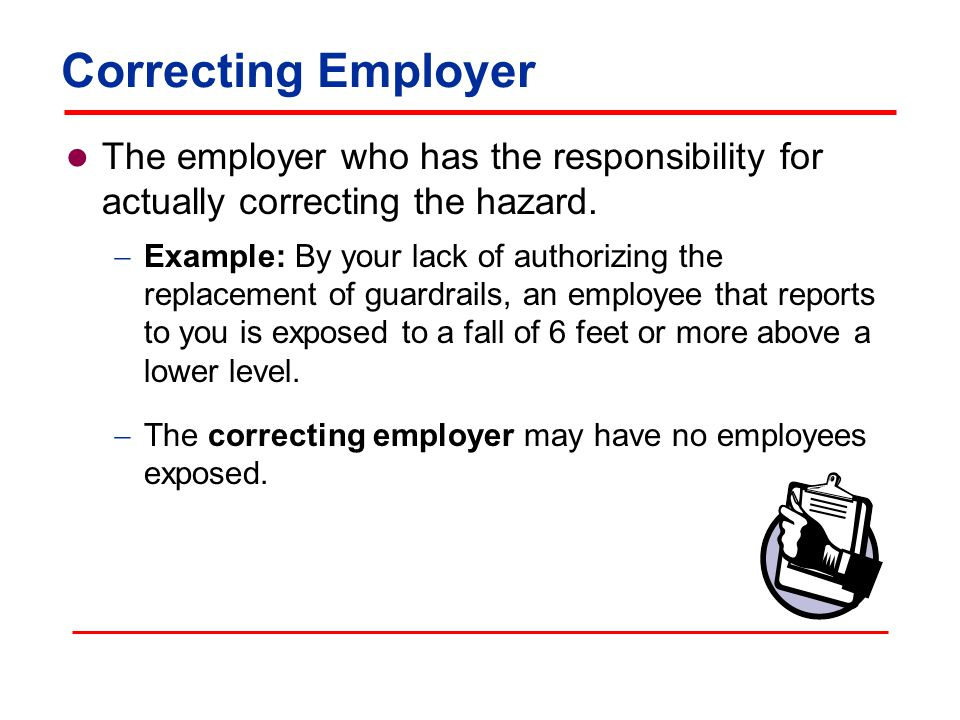 Correcting Employer The employer who has the responsibility for actually correcting the hazard.