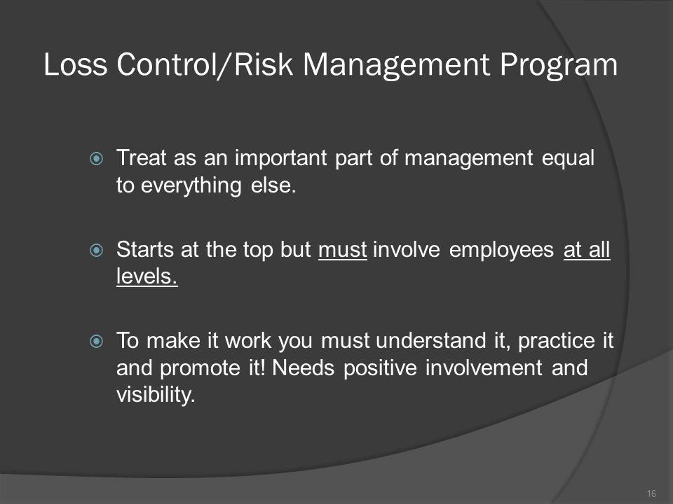 Loss Control/Risk Management Program  Treat as an important part of management equal to everything else.