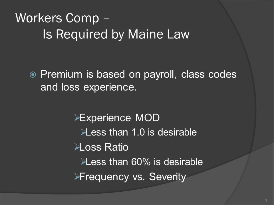 Workers Comp – Is Required by Maine Law  Premium is based on payroll, class codes and loss experience.