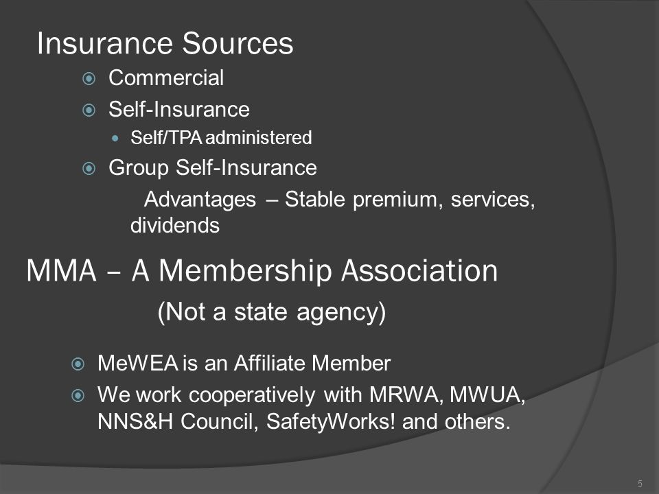 Insurance Sources  Commercial  Self-Insurance Self/TPA administered  Group Self-Insurance Advantages – Stable premium, services, dividends 5 MMA – A Membership Association (Not a state agency)  MeWEA is an Affiliate Member  We work cooperatively with MRWA, MWUA, NNS&H Council, SafetyWorks.