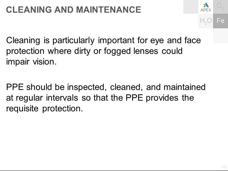 CLEANING AND MAINTENANCE Cleaning is particularly important for eye and face protection where dirty or fogged lenses could impair vision. PPE should b
