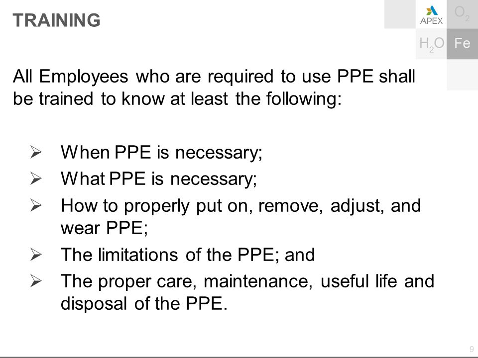 TRAINING All Employees who are required to use PPE shall be trained to know at least the following:  When PPE is necessary;  What PPE is necessary;