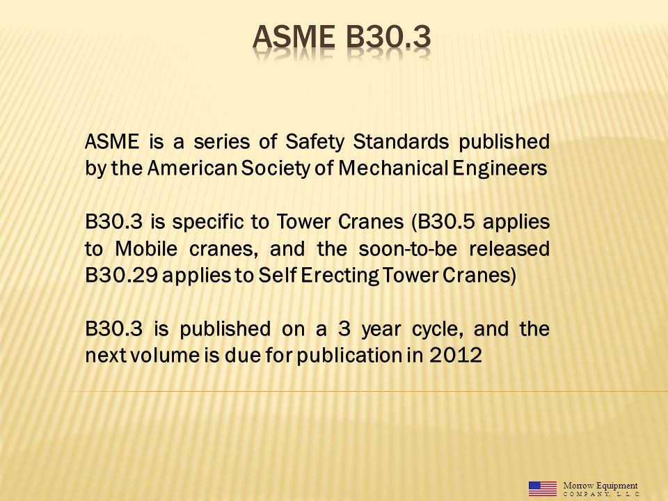 Morrow Equipment C O M P A N Y, L. L. C. ASME is a series of Safety Standards published by the American Society of Mechanical Engineers B30.3 is speci