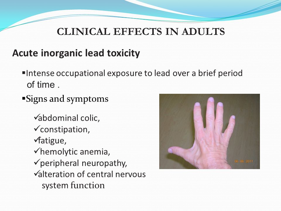CLINICAL EFFECTS IN ADULTS Acute inorganic lead toxicity  Intense occupational exposure to lead over a brief period of time. abdominal colic, constip