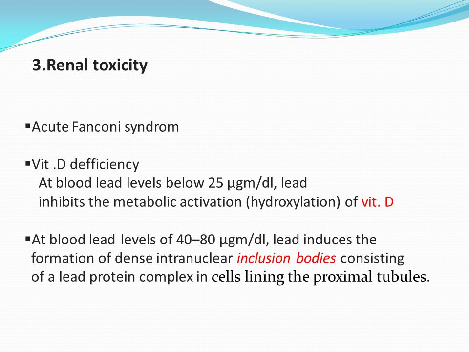 3.Renal toxicity  Acute Fanconi syndrom  Vit.D defficiency At blood lead levels below 25 µgm/dl, lead inhibits the metabolic activation (hydroxylati