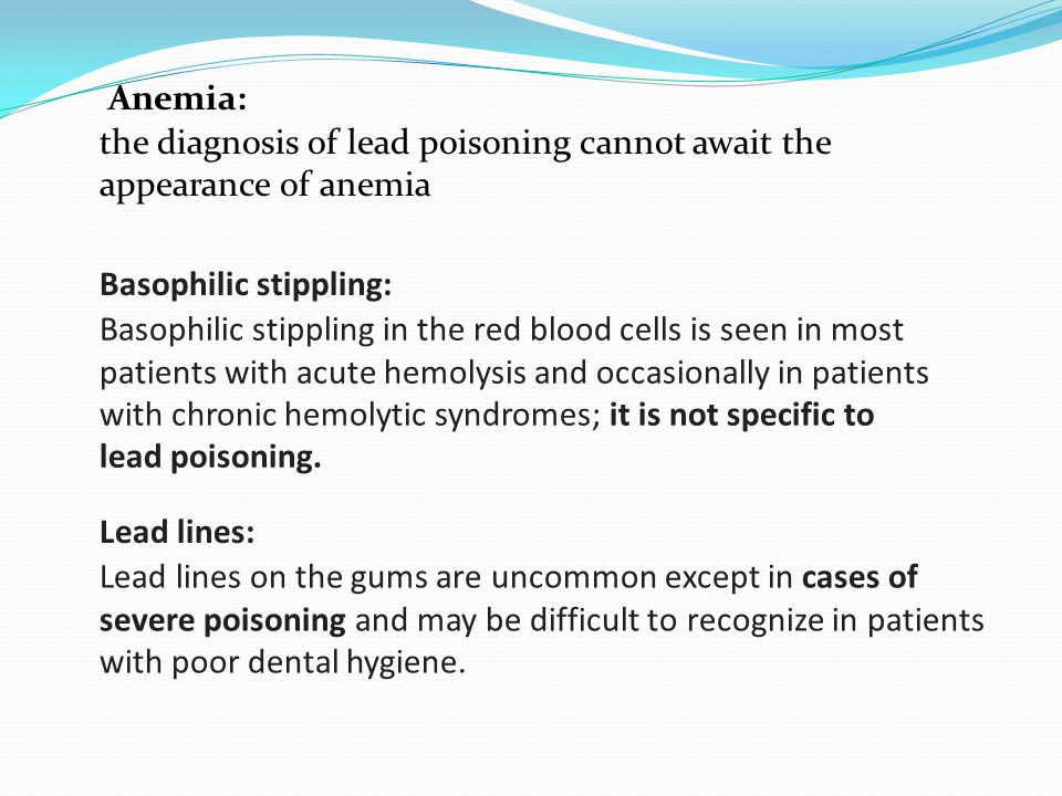 the diagnosis of lead poisoning cannot await the appearance of anemia Anemia: Basophilic stippling in the red blood cells is seen in most patients wit